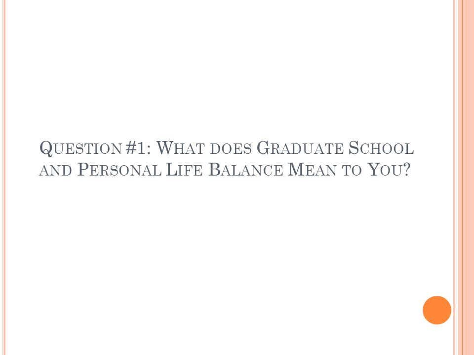 Q UESTION #1: W HAT DOES G RADUATE S CHOOL AND P ERSONAL L IFE B ALANCE M EAN TO Y OU ?