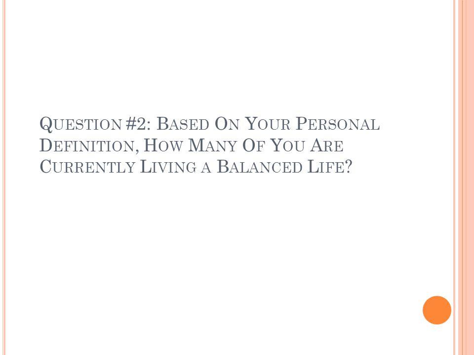 Q UESTION #2: B ASED O N Y OUR P ERSONAL D EFINITION, H OW M ANY O F Y OU A RE C URRENTLY L IVING A B ALANCED L IFE ?
