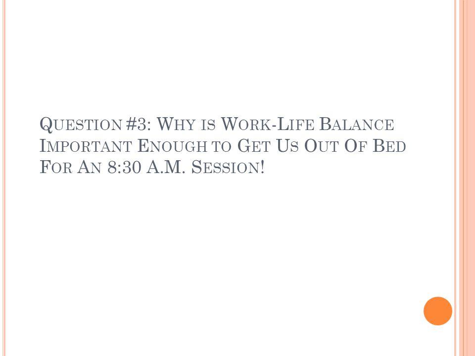 Q UESTION #3: W HY IS W ORK -L IFE B ALANCE I MPORTANT E NOUGH TO G ET U S O UT O F B ED F OR A N 8:30 A.M. S ESSION !