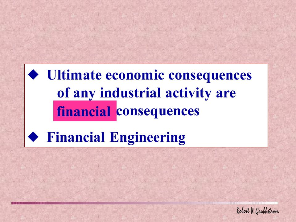 u Ultimate economic consequences of any industrial activity are financial consequences u Financial Engineering financial