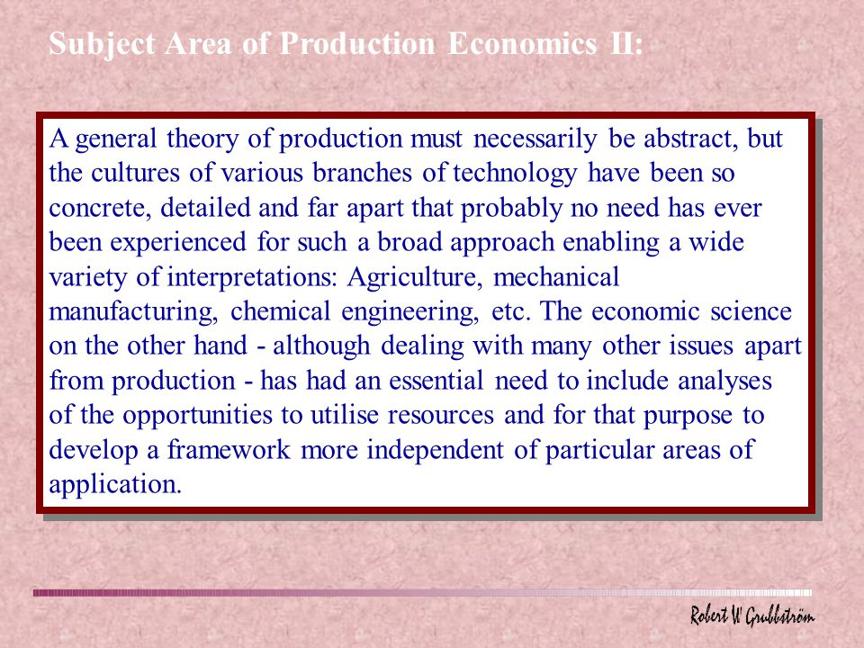 A general theory of production must necessarily be abstract, but the cultures of various branches of technology have been so concrete, detailed and far apart that probably no need has ever been experienced for such a broad approach enabling a wide variety of interpretations: Agriculture, mechanical manufacturing, chemical engineering, etc.