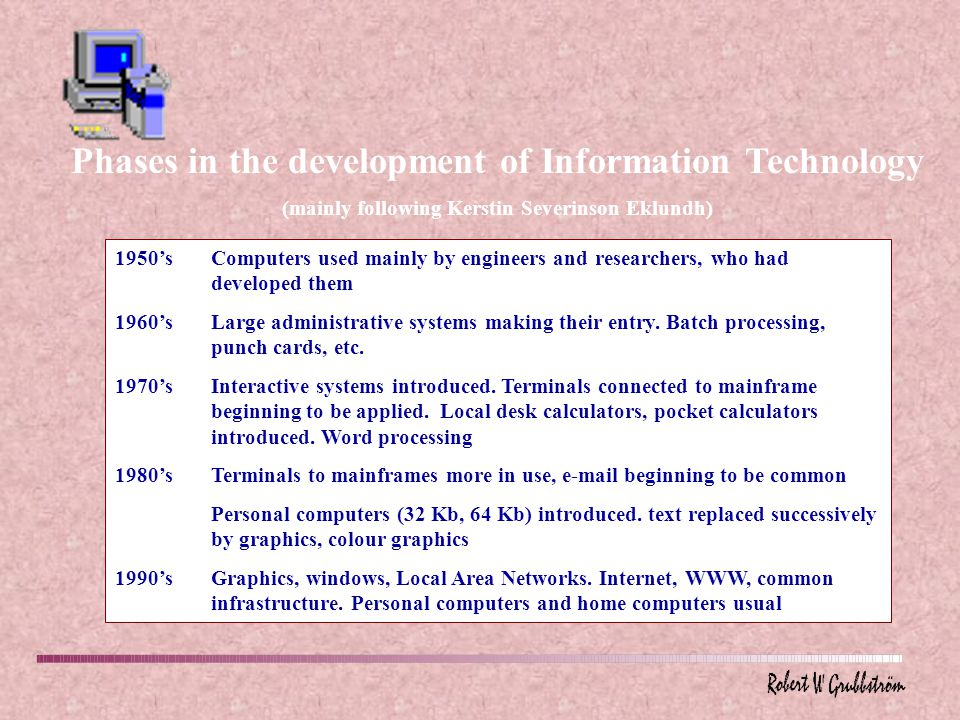 Phases in the development of Information Technology (mainly following Kerstin Severinson Eklundh) 1950'sComputers used mainly by engineers and researchers, who had developed them 1960'sLarge administrative systems making their entry.