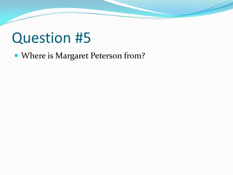 Question #5 Where is Margaret Peterson from?