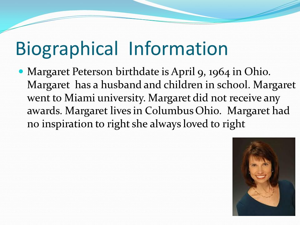 Biographical Information Margaret Peterson birthdate is April 9, 1964 in Ohio. Margaret has a husband and children in school. Margaret went to Miami u