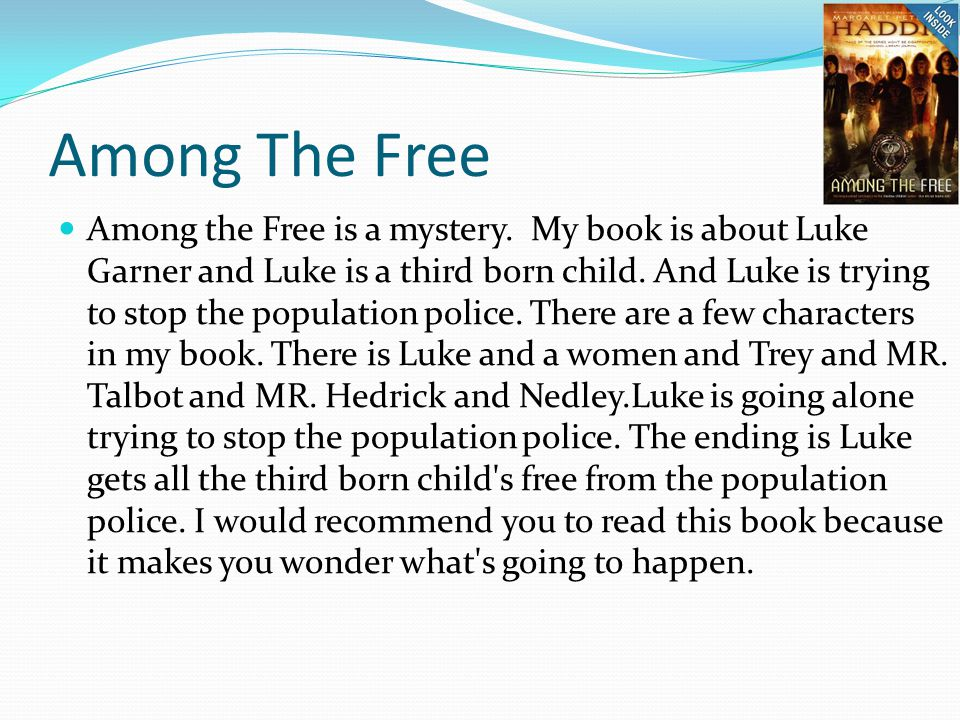 Among The Free Among the Free is a mystery. My book is about Luke Garner and Luke is a third born child. And Luke is trying to stop the population pol