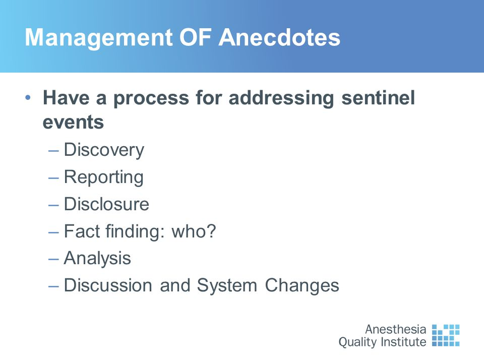 Management OF Anecdotes Have a process for addressing sentinel events –Discovery –Reporting –Disclosure –Fact finding: who? –Analysis –Discussion and