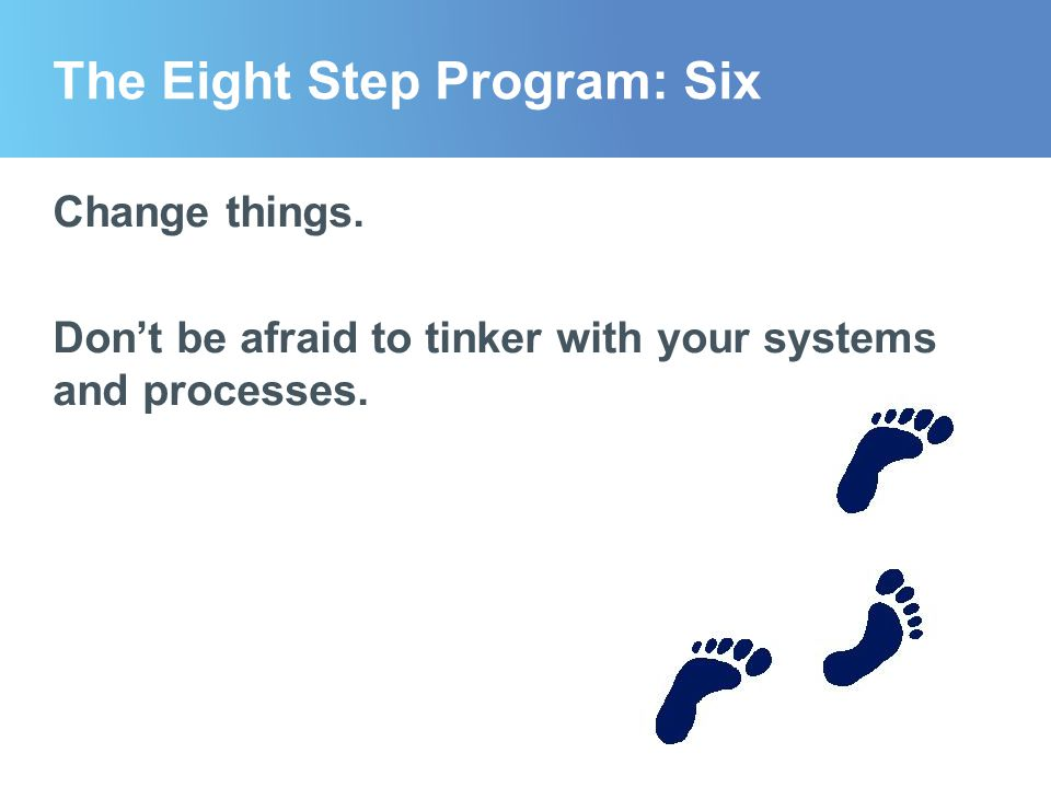 The Eight Step Program: Six Change things. Don't be afraid to tinker with your systems and processes.