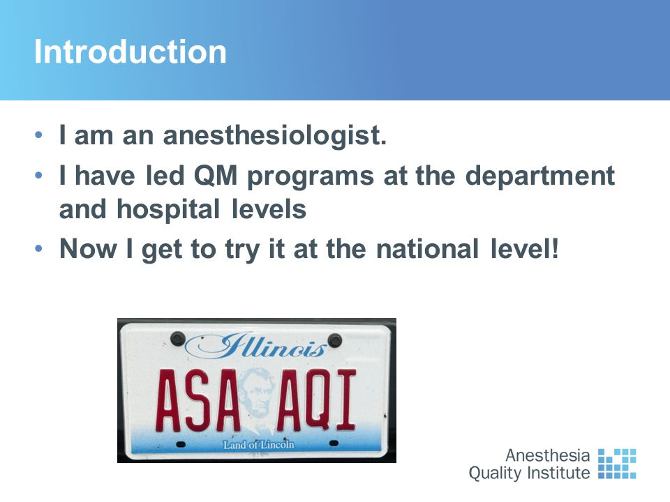 Introduction I am an anesthesiologist. I have led QM programs at the department and hospital levels Now I get to try it at the national level!