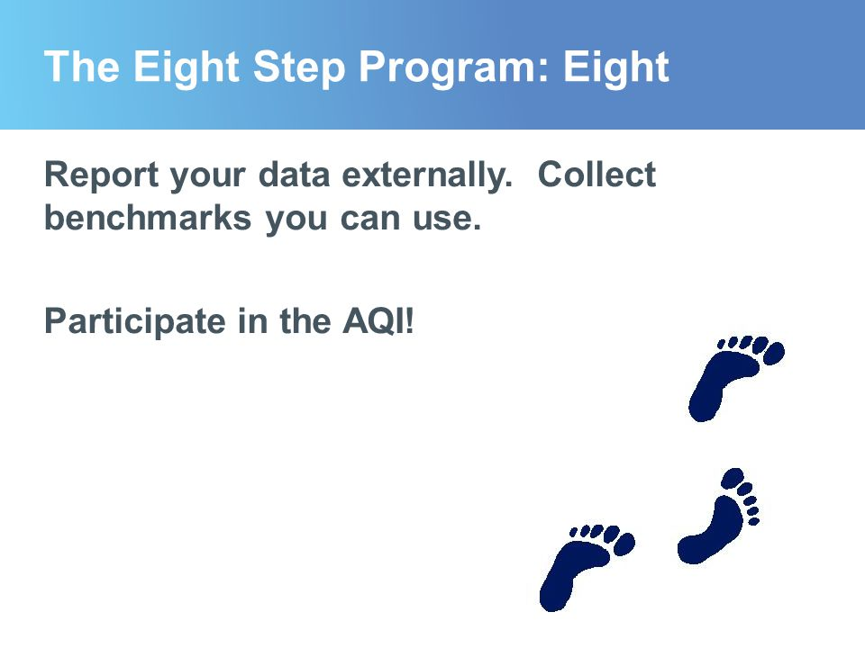 The Eight Step Program: Eight Report your data externally. Collect benchmarks you can use. Participate in the AQI!