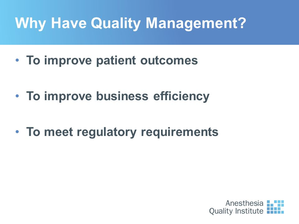 Why Have Quality Management? To improve patient outcomes To improve business efficiency To meet regulatory requirements