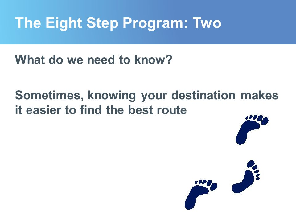 The Eight Step Program: Two What do we need to know? Sometimes, knowing your destination makes it easier to find the best route