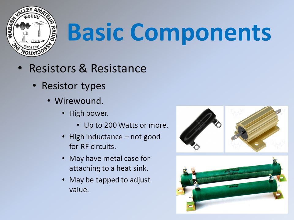 Resistors & Resistance Resistor types Wirewound. High power. Up to 200 Watts or more. High inductance – not good for RF circuits. May have metal case