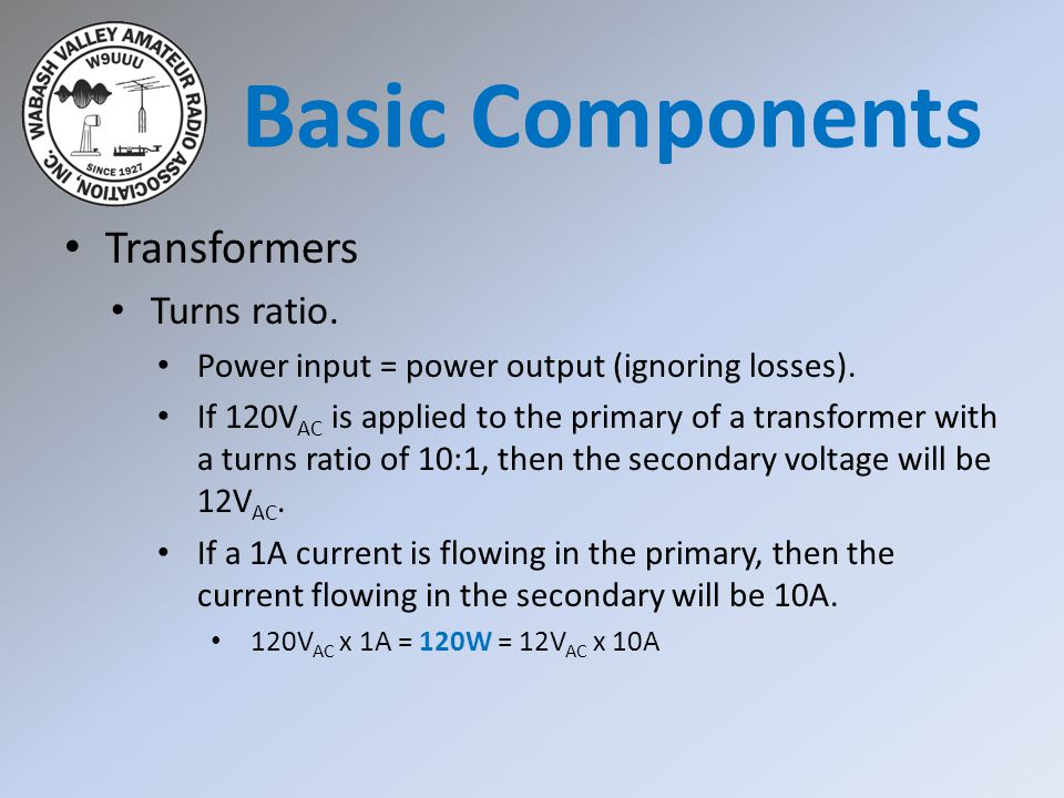 Transformers Turns ratio. Power input = power output (ignoring losses). If 120V AC is applied to the primary of a transformer with a turns ratio of 10