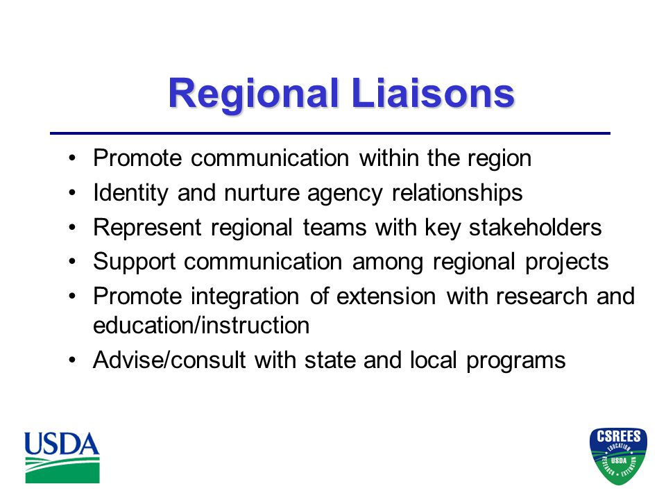 Regional Liaisons Promote communication within the region Identity and nurture agency relationships Represent regional teams with key stakeholders Support communication among regional projects Promote integration of extension with research and education/instruction Advise/consult with state and local programs