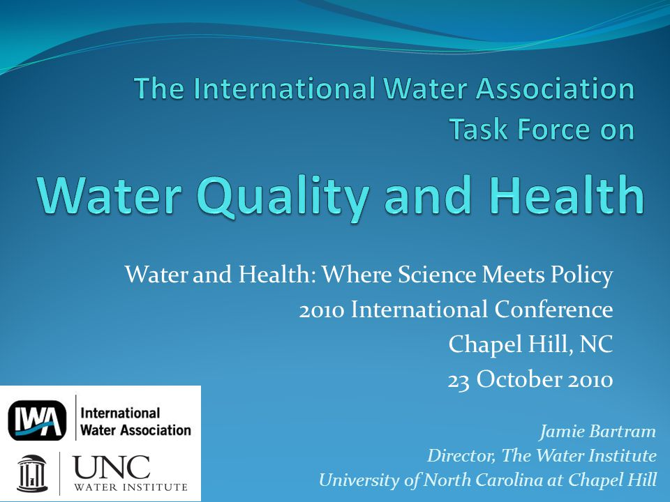 Water and Health: Where Science Meets Policy 2010 International Conference Chapel Hill, NC 23 October 2010 Jamie Bartram Director, The Water Institute University of North Carolina at Chapel Hill