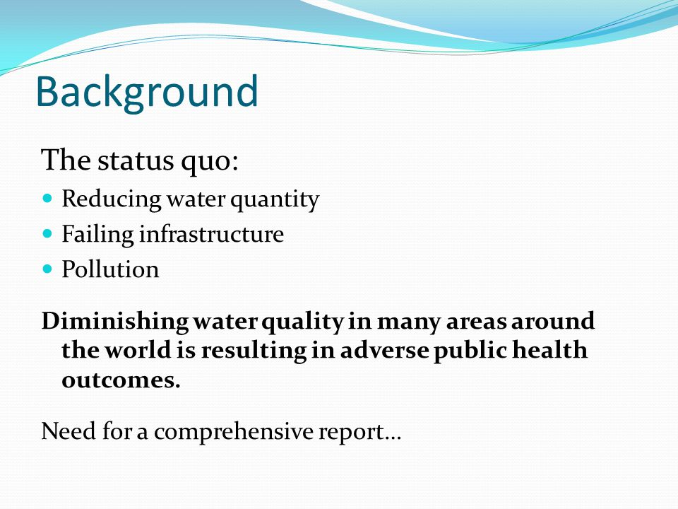 Background The status quo: Reducing water quantity Failing infrastructure Pollution Diminishing water quality in many areas around the world is resulting in adverse public health outcomes.