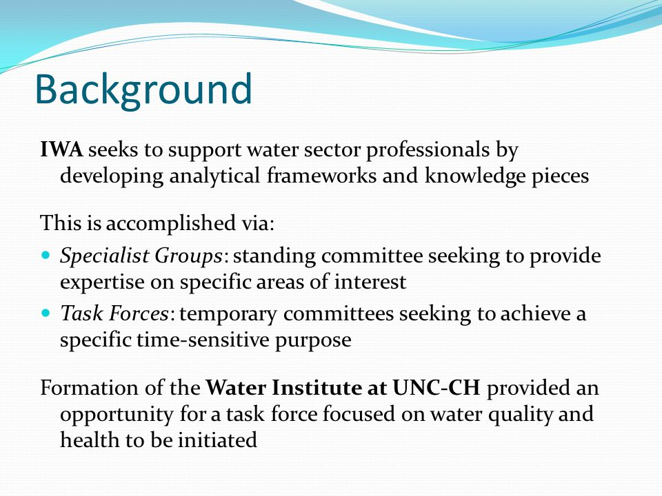 Scope of Task Force The TF on WQ and Health will be organized much like the Sanitation 21 TF, with two main components: Core Group Advisory Group Two outcomes envisaged: Comprehensive report on the critical intersections of water quality and health Briefing note on actions to be carried out in future investigation and recommendations for research