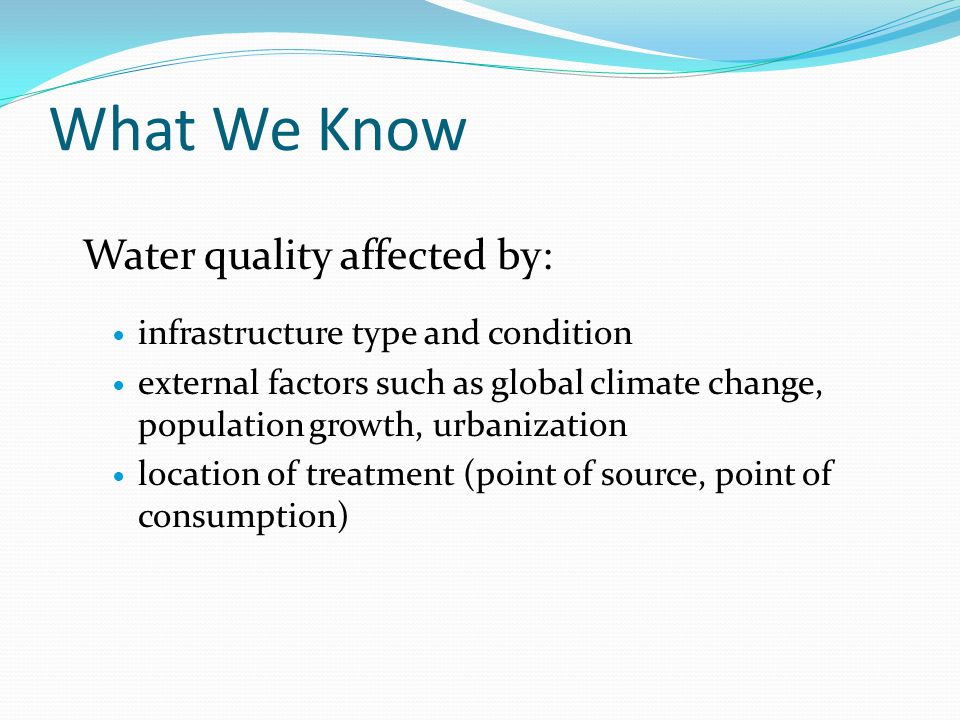 What We Know Water quality affected by: infrastructure type and condition external factors such as global climate change, population growth, urbanization location of treatment (point of source, point of consumption)