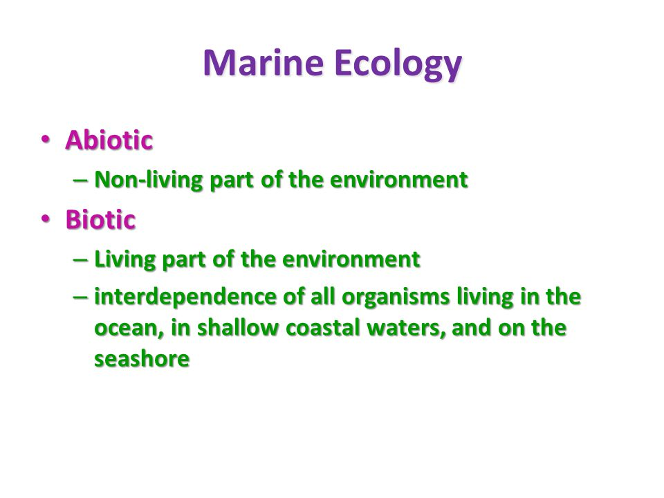 Marine Ecology Abiotic Abiotic – Non-living part of the environment Biotic Biotic – Living part of the environment – interdependence of all organisms living in the ocean, in shallow coastal waters, and on the seashore