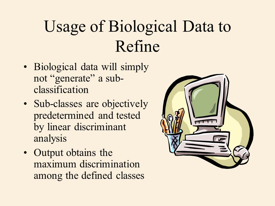 Usage of Biological Data to Refine Biological data will simply not generate a sub- classification Sub-classes are objectively predetermined and tested by linear discriminant analysis Output obtains the maximum discrimination among the defined classes