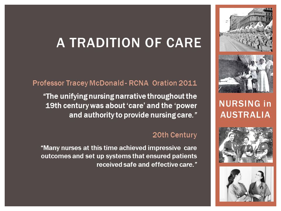 NURSING in AUSTRALIA A TRADITION OF CARE Professor Tracey McDonald - RCNA Oration 2011 The unifying nursing narrative throughout the 19th century was about 'care' and the 'power and authority to provide nursing care. 20th Century Many nurses at this time achieved impressive care outcomes and set up systems that ensured patients received safe and effective care.