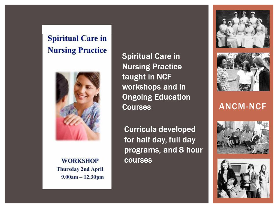 ANCM-NCF Spiritual Care in Nursing Practice taught in NCF workshops and in Ongoing Education Courses Curricula developed for half day, full day programs, and 8 hour courses