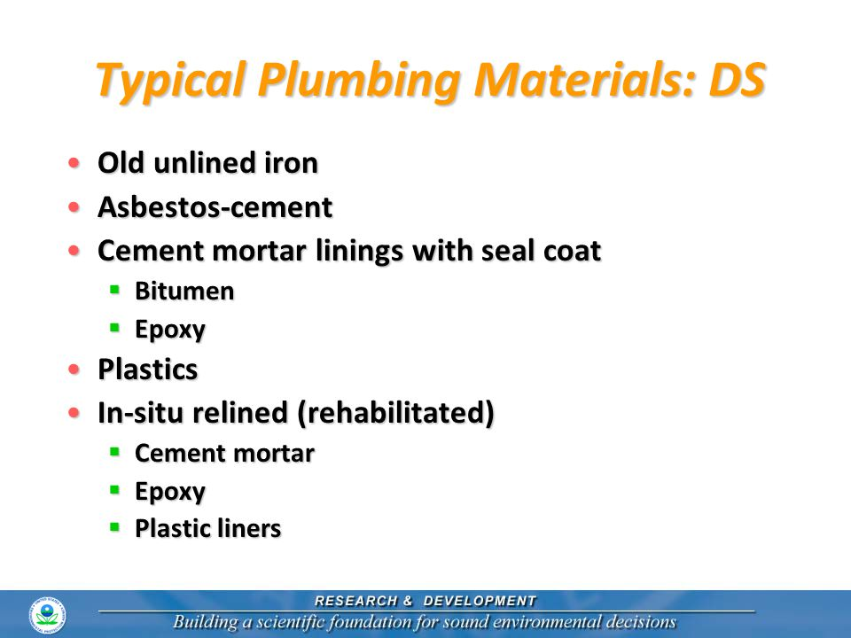 Typical New Premise Plumbing Materials CopperCopper PlasticsPlastics Copper alloy componentsCopper alloy components  Traditional leaded brasses  New low-Pb alloys Stainless steelsStainless steels Plated materials (Ni, Cr)Plated materials (Ni, Cr) Soldered jointsSoldered joints
