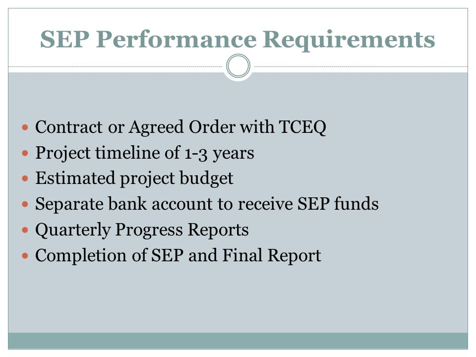 SEP Performance Requirements Contract or Agreed Order with TCEQ Project timeline of 1-3 years Estimated project budget Separate bank account to receive SEP funds Quarterly Progress Reports Completion of SEP and Final Report