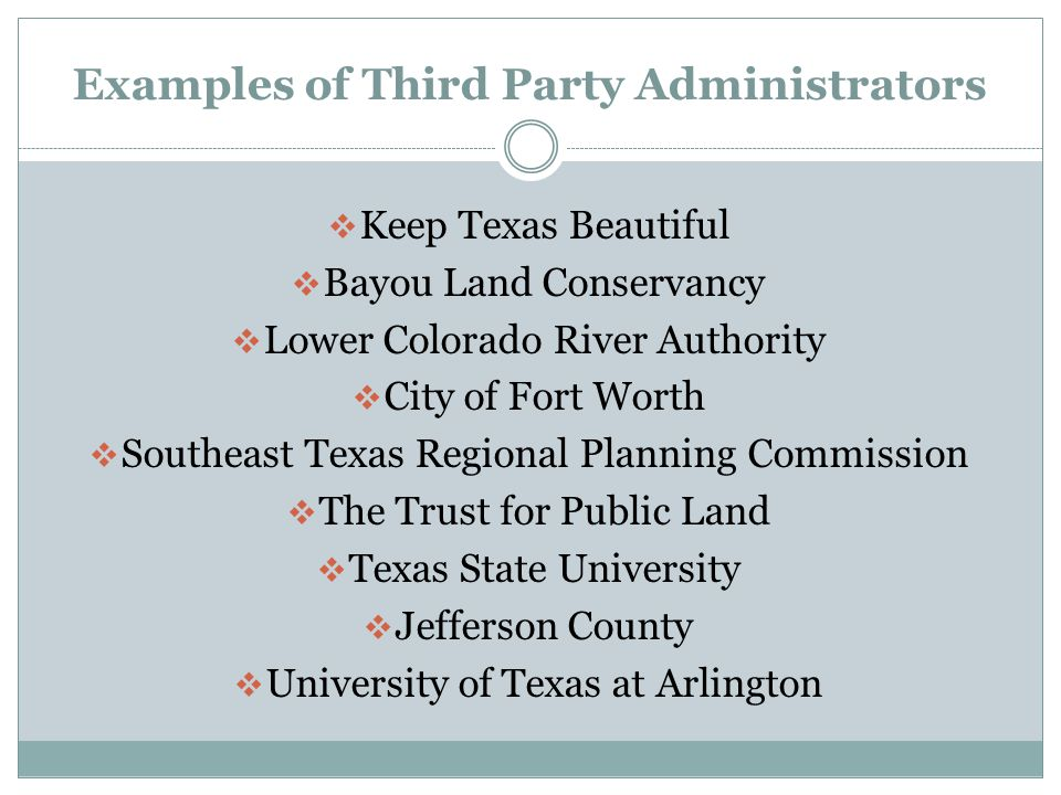 Examples of Third Party Administrators  Keep Texas Beautiful  Bayou Land Conservancy  Lower Colorado River Authority  City of Fort Worth  Southeast Texas Regional Planning Commission  The Trust for Public Land  Texas State University  Jefferson County  University of Texas at Arlington