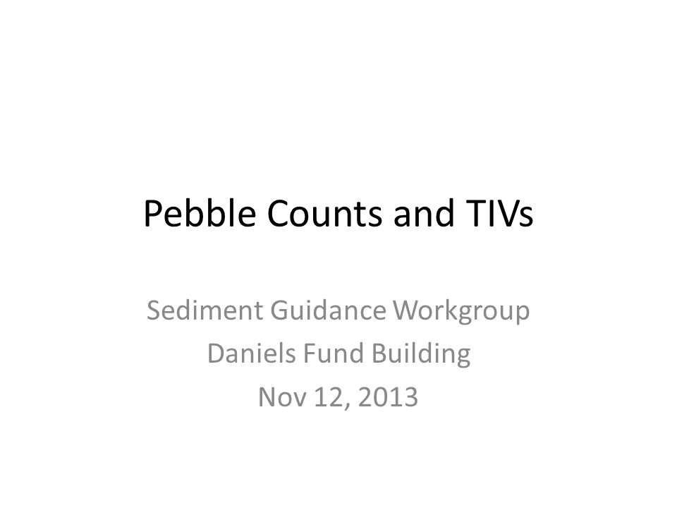 Pebble Counts and TIVs Sediment Guidance Workgroup Daniels Fund Building Nov 12, 2013