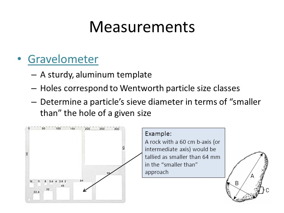 Measurements Gravelometer – A sturdy, aluminum template – Holes correspond to Wentworth particle size classes – Determine a particle's sieve diameter