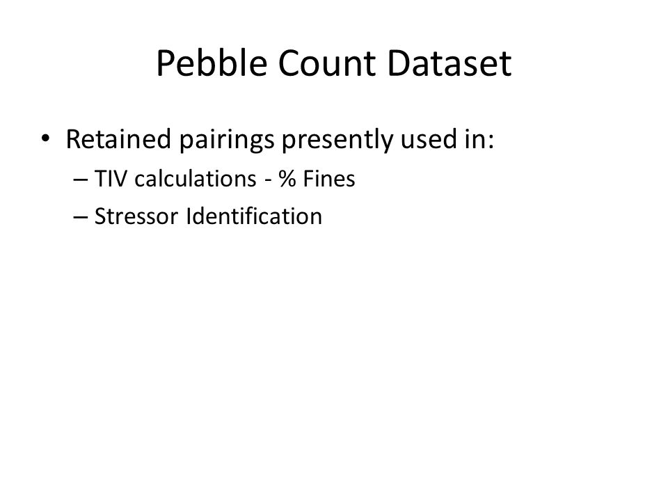 Pebble Count Dataset Retained pairings presently used in: – TIV calculations - % Fines – Stressor Identification