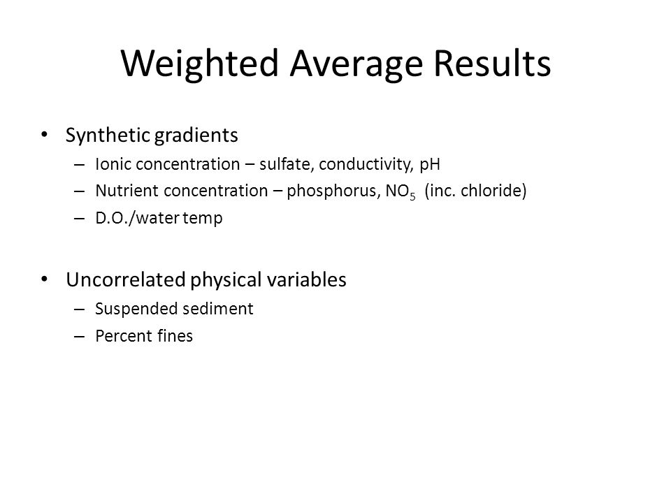 Weighted Average Results Synthetic gradients – Ionic concentration – sulfate, conductivity, pH – Nutrient concentration – phosphorus, NO 5 (inc.