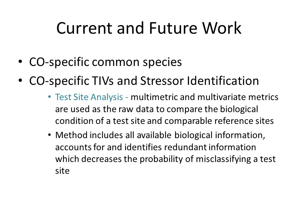 Current and Future Work CO-specific common species CO-specific TIVs and Stressor Identification Test Site Analysis - multimetric and multivariate metrics are used as the raw data to compare the biological condition of a test site and comparable reference sites Method includes all available biological information, accounts for and identifies redundant information which decreases the probability of misclassifying a test site