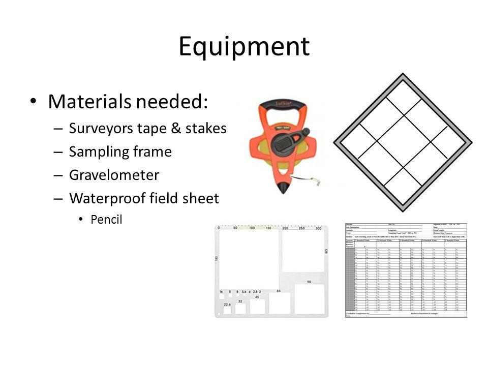 Equipment Materials needed: – Surveyors tape & stakes – Sampling frame – Gravelometer – Waterproof field sheet Pencil