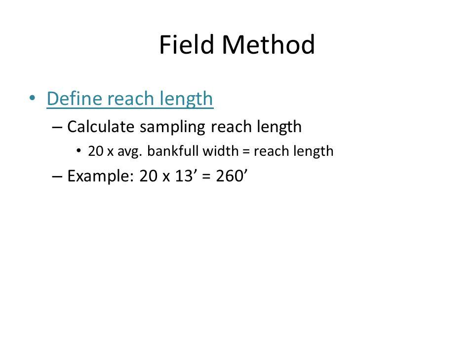 Field Method Define reach length – Calculate sampling reach length 20 x avg.