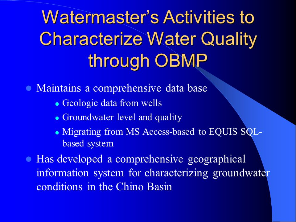 Watermaster's Activities to Characterize Water Quality through OBMP Maintains a comprehensive data base Geologic data from wells Groundwater level and quality Migrating from MS Access-based to EQUIS SQL- based system Has developed a comprehensive geographical information system for characterizing groundwater conditions in the Chino Basin