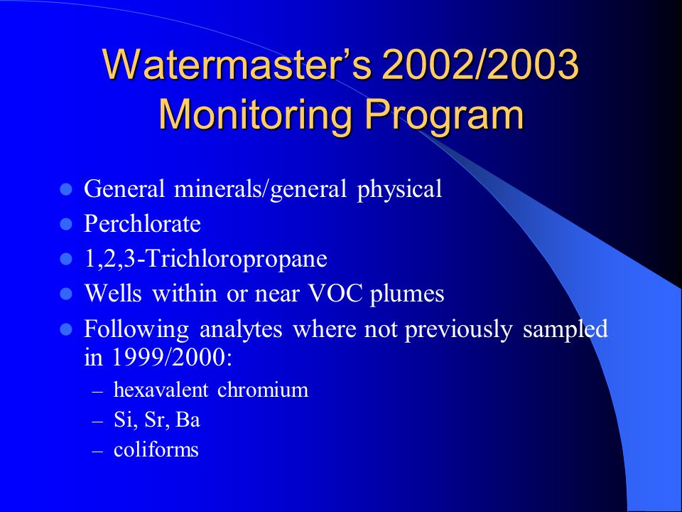 Watermaster's 2002/2003 Monitoring Program General minerals/general physical Perchlorate 1,2,3-Trichloropropane Wells within or near VOC plumes Following analytes where not previously sampled in 1999/2000: – hexavalent chromium – Si, Sr, Ba – coliforms