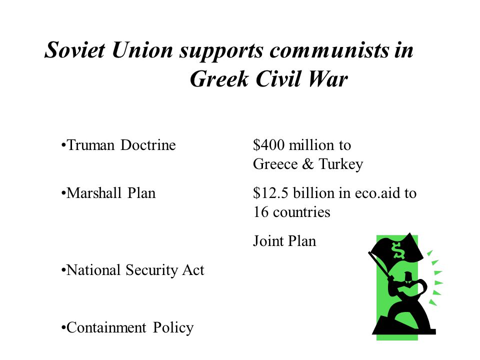 Soviet Union supports communists in Greek Civil War Truman Doctrine$400 million to Greece & Turkey Marshall Plan$12.5 billion in eco.aid to 16 countries Joint Plan National Security Act Containment Policy