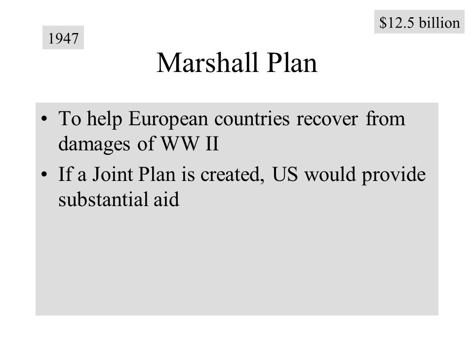 Marshall Plan To help European countries recover from damages of WW II If a Joint Plan is created, US would provide substantial aid 1947 $12.5 billion