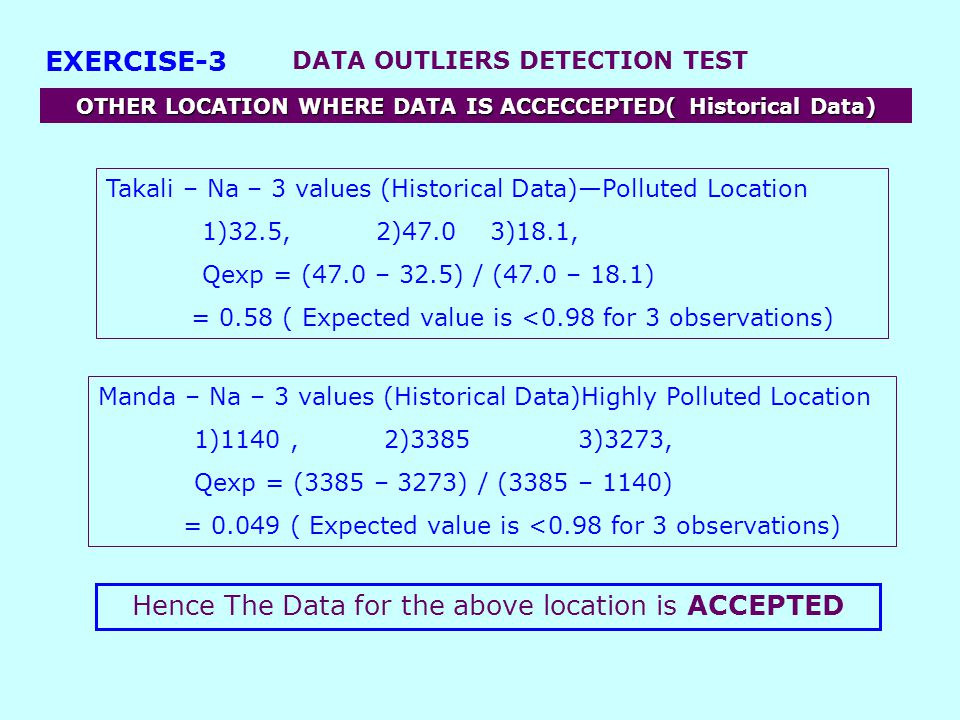 DATA OUTLIERS DETECTION TEST EXERCISE-3 OTHER LOCATION WHERE DATA IS ACCECCEPTED( Historical Data) Takali – Na – 3 values (Historical Data)—Polluted Location 1)32.5, 2)47.0 3)18.1, Qexp = (47.0 – 32.5) / (47.0 – 18.1) = 0.58 ( Expected value is <0.98 for 3 observations) Manda – Na – 3 values (Historical Data)Highly Polluted Location 1)1140, 2)3385 3)3273, Qexp = (3385 – 3273) / (3385 – 1140) = 0.049 ( Expected value is <0.98 for 3 observations) Hence The Data for the above location is ACCEPTED