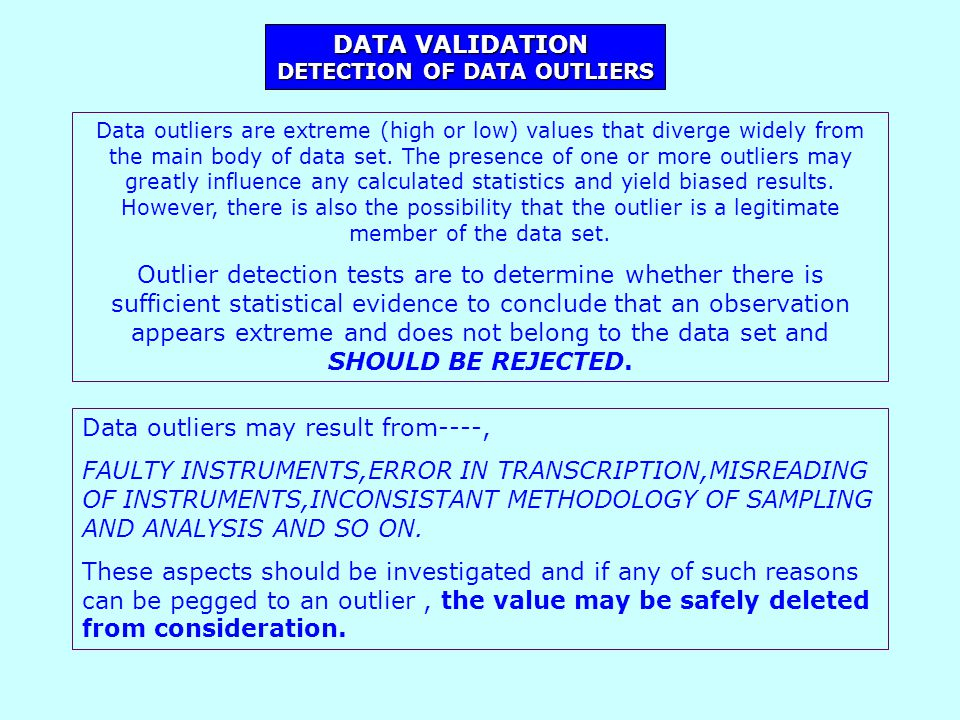 DATA VALIDATION DETECTION OF DATA OUTLIERS Data outliers are extreme (high or low) values that diverge widely from the main body of data set.