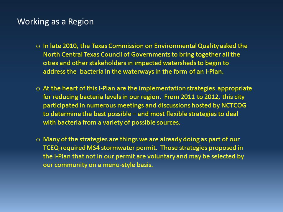 o In late 2010, the Texas Commission on Environmental Quality asked the North Central Texas Council of Governments to bring together all the cities and other stakeholders in impacted watersheds to begin to address the bacteria in the waterways in the form of an I-Plan.