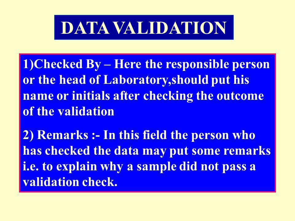 1)Checked By – Here the responsible person or the head of Laboratory,should put his name or initials after checking the outcome of the validation 2) R