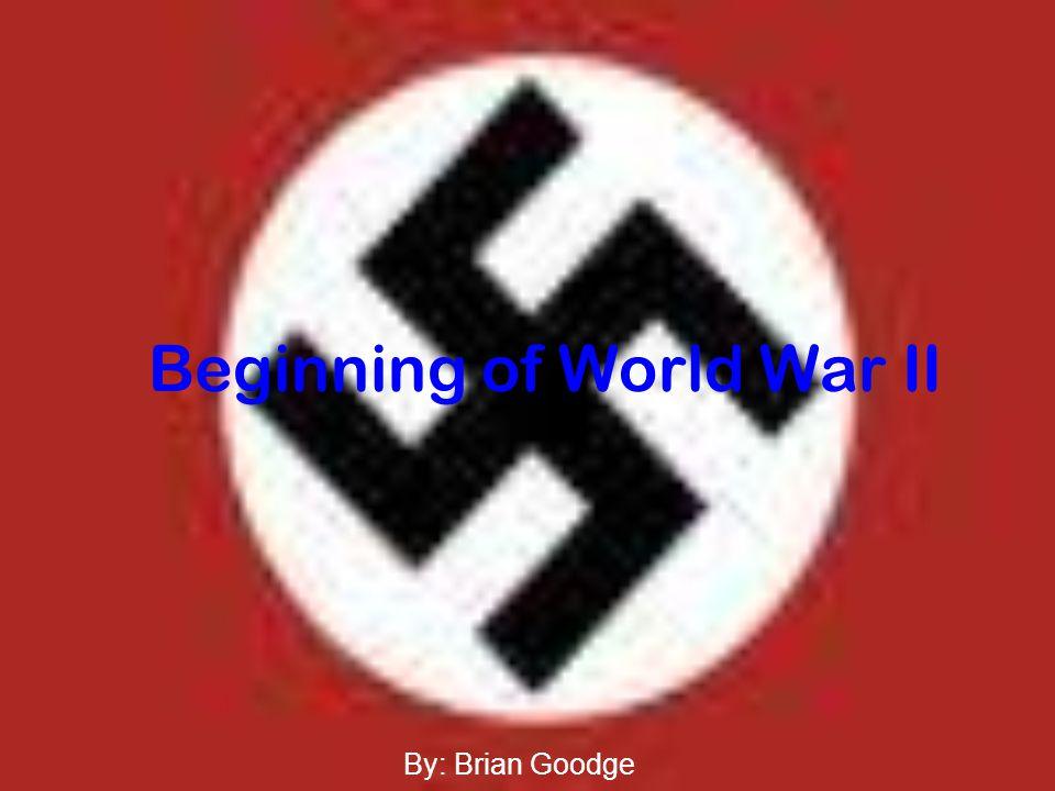 Beginning of World War II By: Brian Goodge