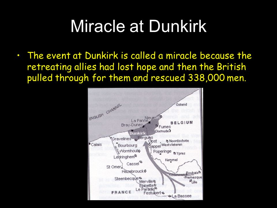 Miracle at Dunkirk The event at Dunkirk is called a miracle because the retreating allies had lost hope and then the British pulled through for them and rescued 338,000 men.