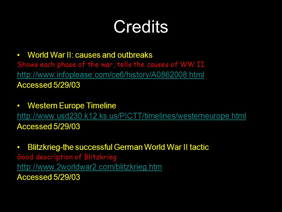 Credits World War II: causes and outbreaks Shows each phase of the war, tells the causes of WW II http://www.infoplease.com/ce6/history/A0862008.html Accessed 5/29/03 Western Europe Timeline http://www.usd230.k12.ks.us/PICTT/timelines/westerneurope.html Accessed 5/29/03 Blitzkrieg-the successful German World War II tactic Good description of Blitzkrieg http://www.2worldwar2.com/blitzkrieg.htm Accessed 5/29/03