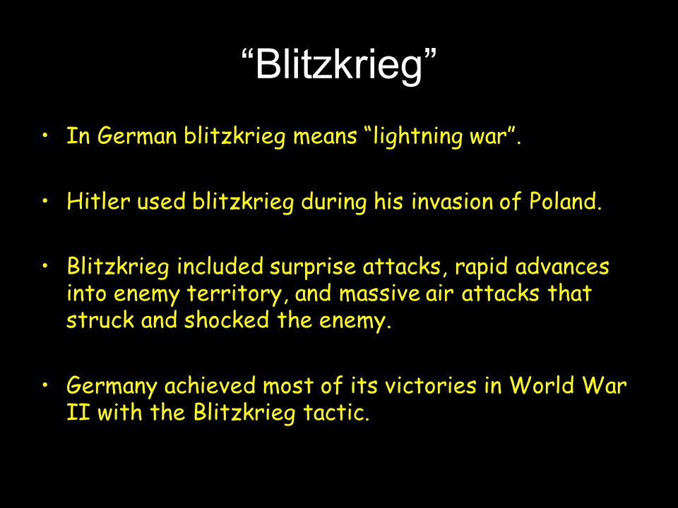 """""""Blitzkrieg"""" In German blitzkrieg means """"lightning war"""". Hitler used blitzkrieg during his invasion of Poland. Blitzkrieg included surprise attacks, r"""