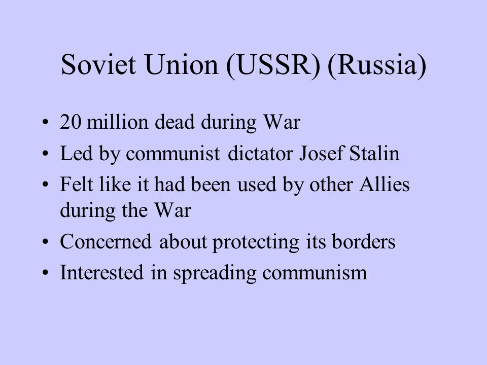 Soviet Union (USSR) (Russia) 20 million dead during War Led by communist dictator Josef Stalin Felt like it had been used by other Allies during the War Concerned about protecting its borders Interested in spreading communism
