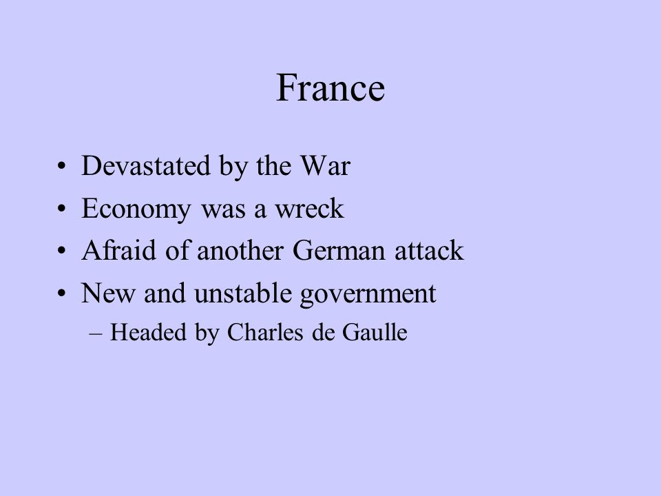 France Devastated by the War Economy was a wreck Afraid of another German attack New and unstable government –Headed by Charles de Gaulle